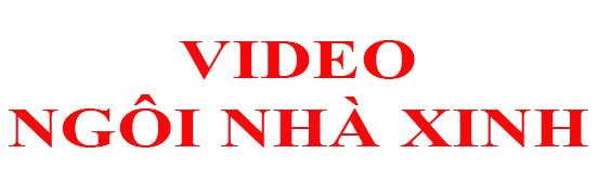 Video Ngôi Nhà Xinh